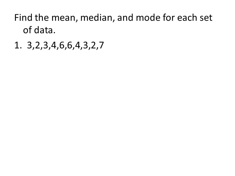 Find the mean, median, and mode for each set of data. 1