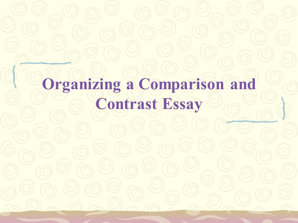 Organizing a Comparison and Contrast Essay