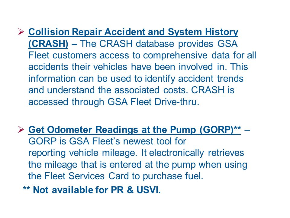 Collision Repair Accident and System History (CRASH) – The CRASH database provides GSA Fleet customers access to comprehensive data for all accidents their vehicles have been involved in. This information can be used to identify accident trends and understand the associated costs. CRASH is accessed through GSA Fleet Drive-thru.