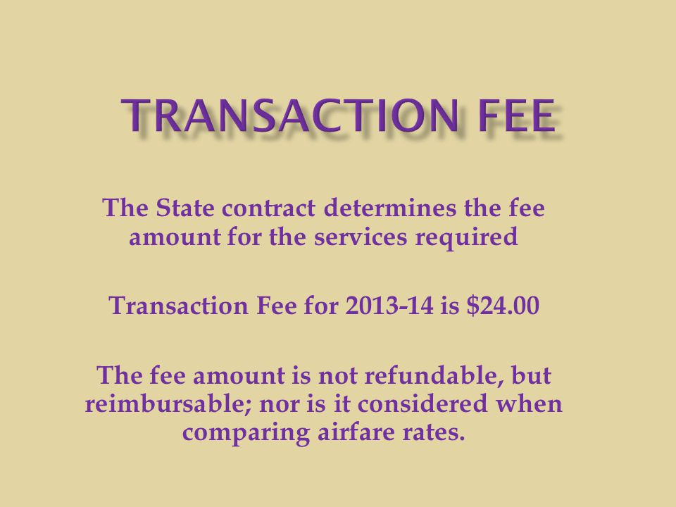 Transaction Fee The State contract determines the fee amount for the services required. Transaction Fee for 2013-14 is $24.00.