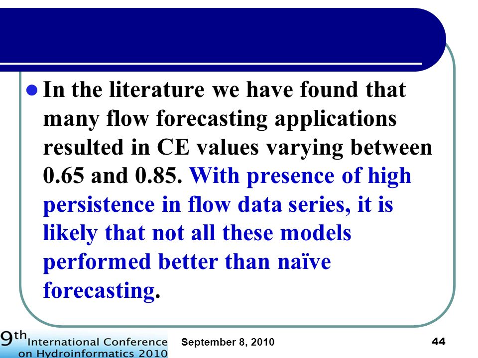 In the literature we have found that many flow forecasting applications resulted in CE values varying between 0.65 and 0.85. With presence of high persistence in flow data series, it is likely that not all these models performed better than naïve forecasting.