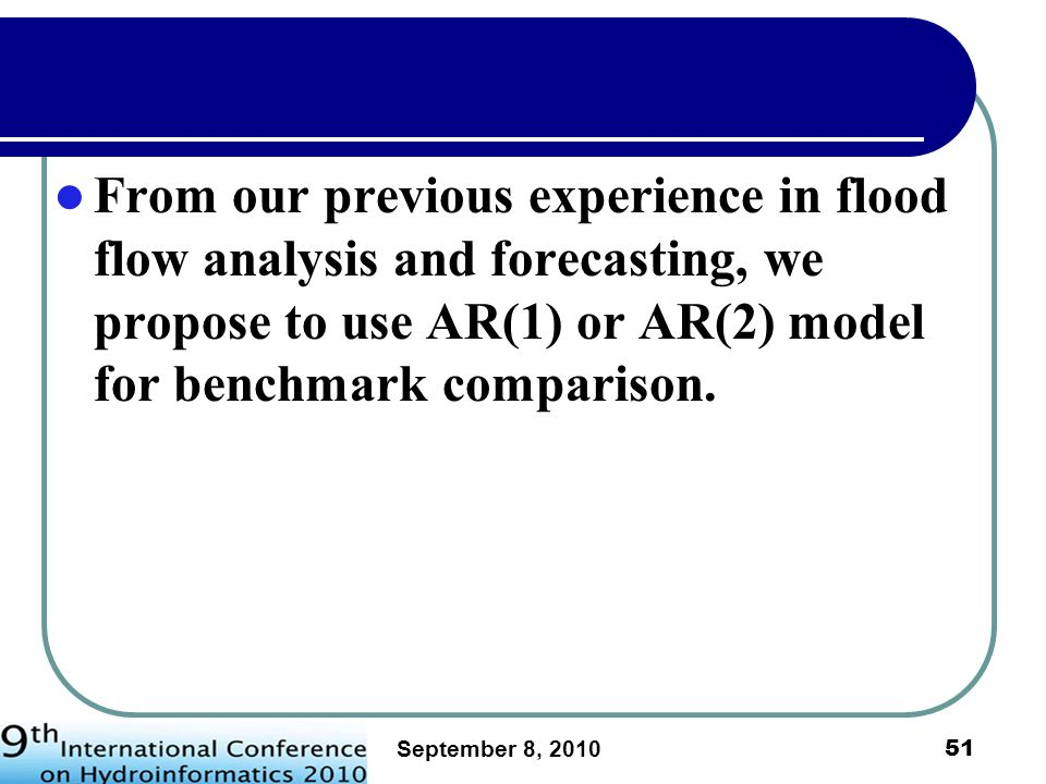 From our previous experience in flood flow analysis and forecasting, we propose to use AR(1) or AR(2) model for benchmark comparison.
