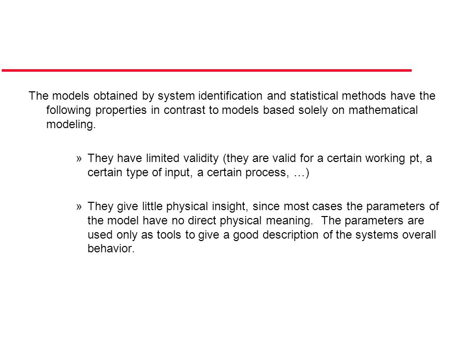 The models obtained by system identification and statistical methods have the following properties in contrast to models based solely on mathematical modeling.
