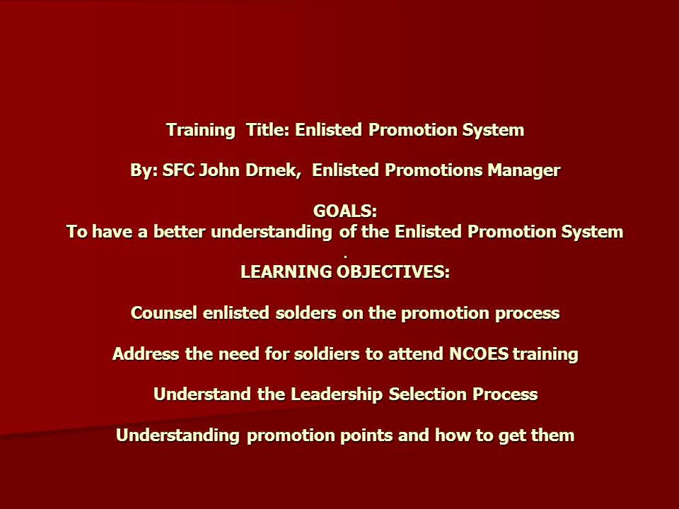Training Title: Enlisted Promotion System By: SFC John Drnek, Enlisted Promotions Manager GOALS: To have a better understanding of the Enlisted Promotion System .