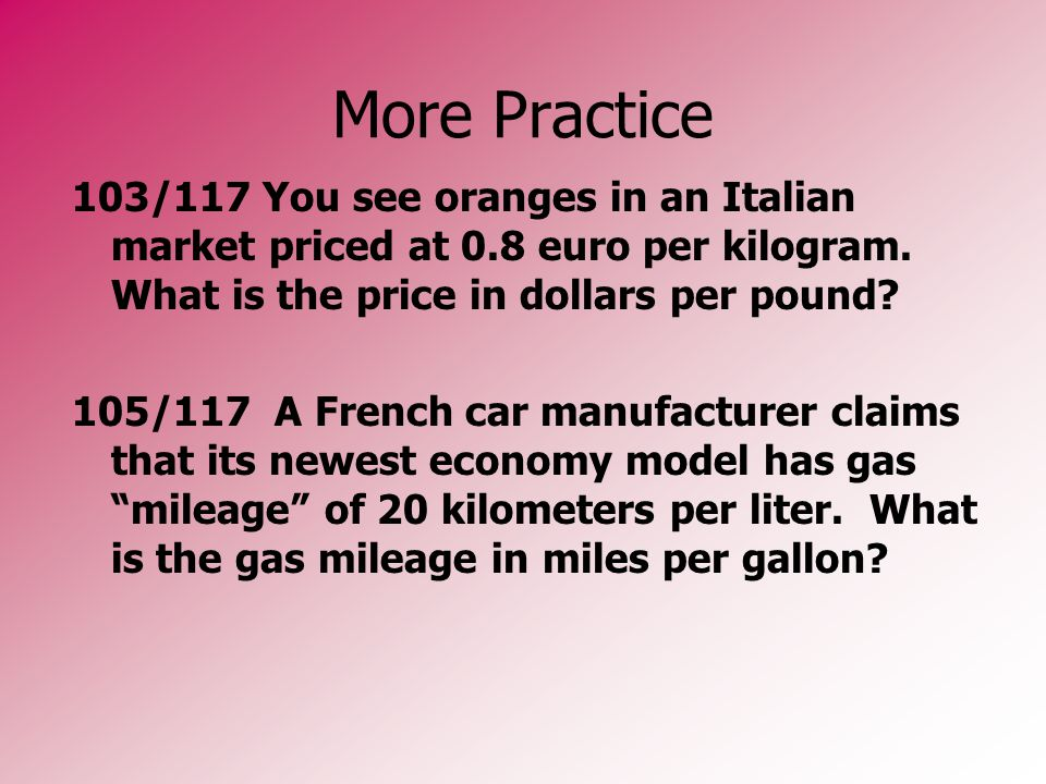 More Practice 103/117 You see oranges in an Italian market priced at 0.8 euro per kilogram. What is the price in dollars per pound