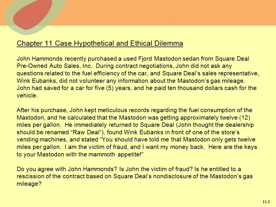 Chapter 11 Case Hypothetical and Ethical Dilemma John Hammonds recently purchased a used Fjord Mastodon sedan from Square Deal Pre-Owned Auto Sales, Inc. During contract negotiations, John did not ask any questions related to the fuel efficiency of the car, and Square Deal's sales representative, Wink Eubanks, did not volunteer any information about the Mastodon's gas mileage. John had saved for a car for five (5) years, and he paid ten thousand dollars cash for the vehicle. After his purchase, John kept meticulous records regarding the fuel consumption of the Mastodon, and he calculated that the Mastodon was getting approximately twelve (12) miles per gallon. He immediately returned to Square Deal (John thought the dealership should be renamed Raw Deal ), found Wink Eubanks in front of one of the store's vending machines, and stated You should have told me that Mastodon only gets twelve miles per gallon. I am the victim of fraud, and I want my money back. Here are the keys to your Mastodon with the mammoth appetite! Do you agree with John Hammonds Is John the victim of fraud Is he entitled to a rescission of the contract based on Square Deal's nondisclosure of the Mastodon's gas mileage