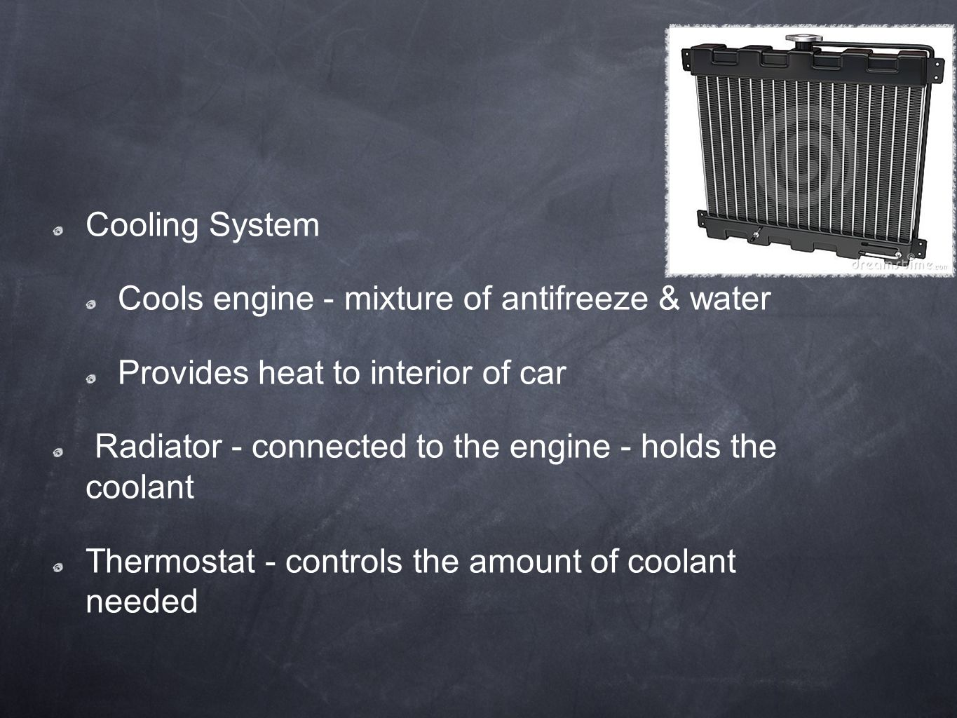 Cooling System Cools engine - mixture of antifreeze & water. Provides heat to interior of car.