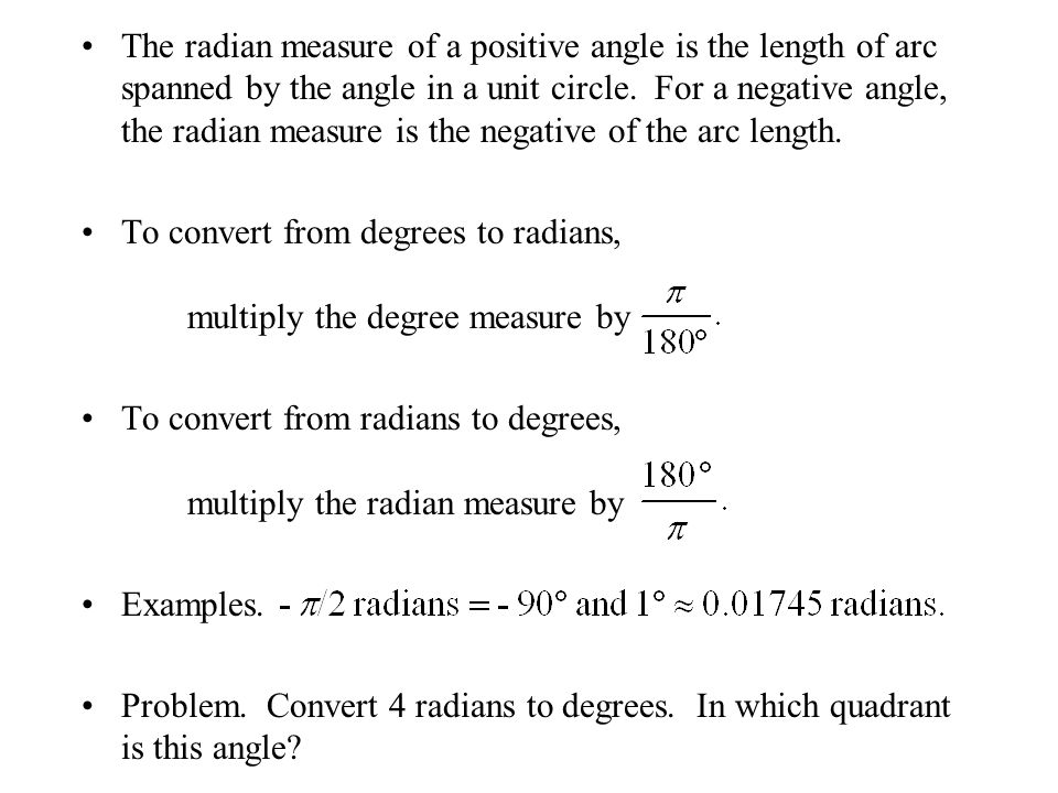 The radian measure of a positive angle is the length of arc spanned by the angle in a unit circle. For a negative angle, the radian measure is the negative of the arc length.