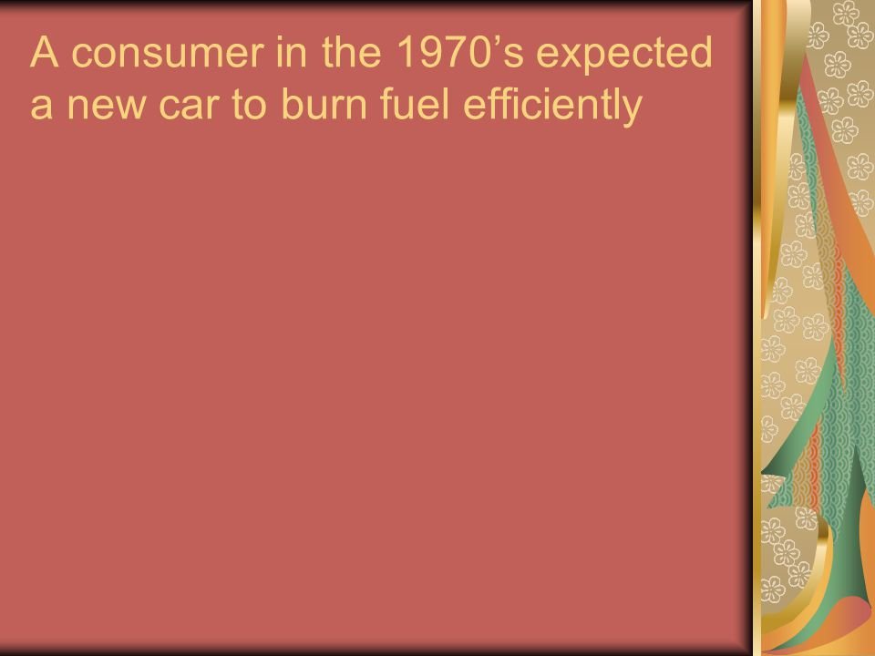A consumer in the 1970's expected a new car to burn fuel efficiently