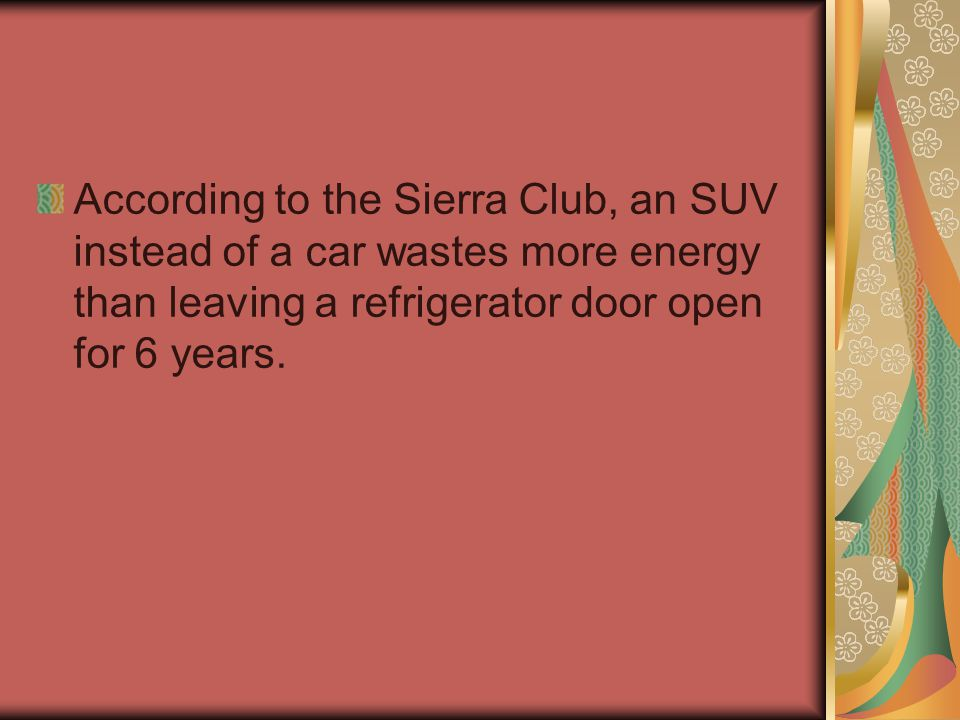 According to the Sierra Club, an SUV instead of a car wastes more energy than leaving a refrigerator door open for 6 years.