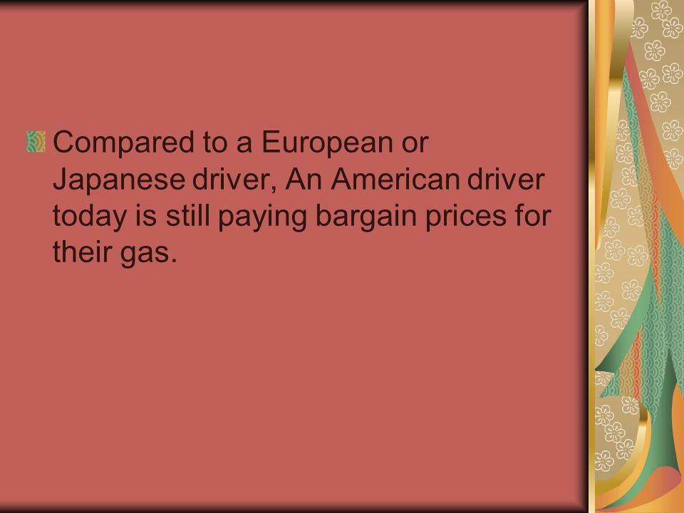 Compared to a European or Japanese driver, An American driver today is still paying bargain prices for their gas.