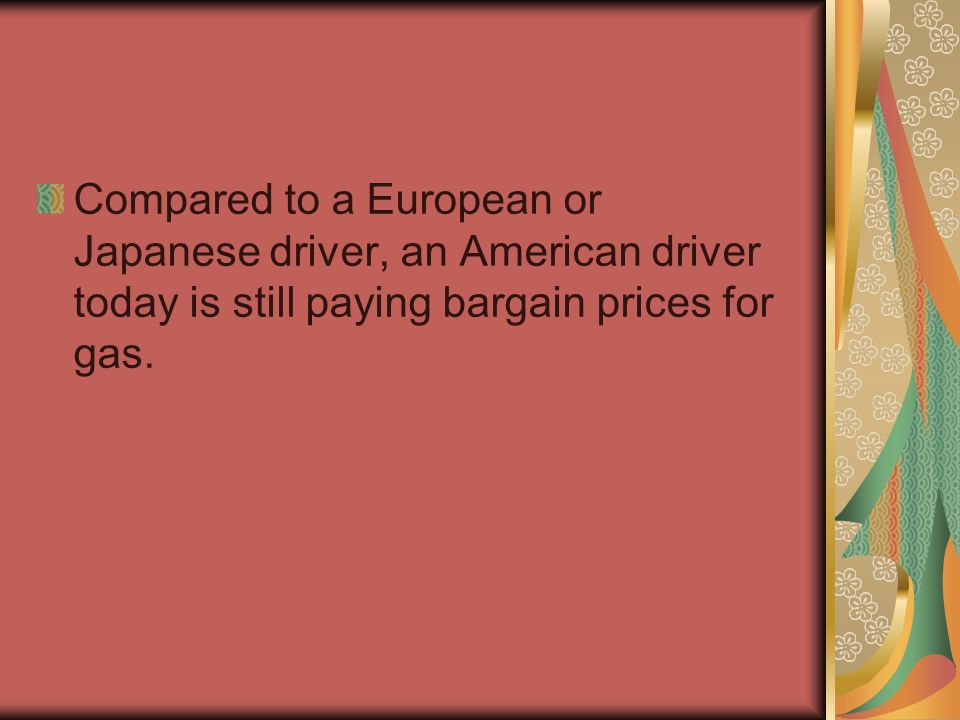 Compared to a European or Japanese driver, an American driver today is still paying bargain prices for gas.