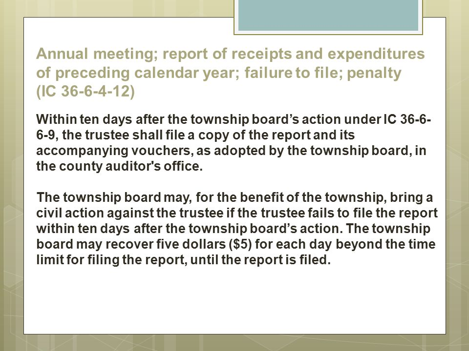 Annual meeting; report of receipts and expenditures of preceding calendar year; failure to file; penalty (IC 36-6-4-12) Within ten days after the township board's action under IC 36-6-6-9, the trustee shall file a copy of the report and its accompanying vouchers, as adopted by the township board, in the county auditor s office.