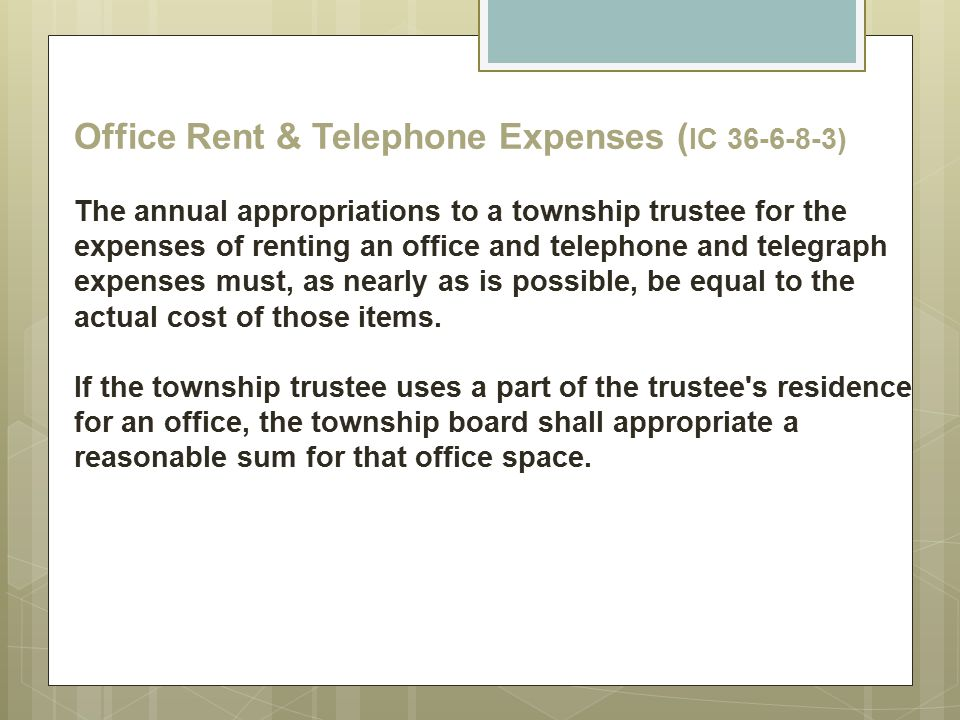 Office Rent & Telephone Expenses (IC 36-6-8-3) The annual appropriations to a township trustee for the expenses of renting an office and telephone and telegraph expenses must, as nearly as is possible, be equal to the actual cost of those items.