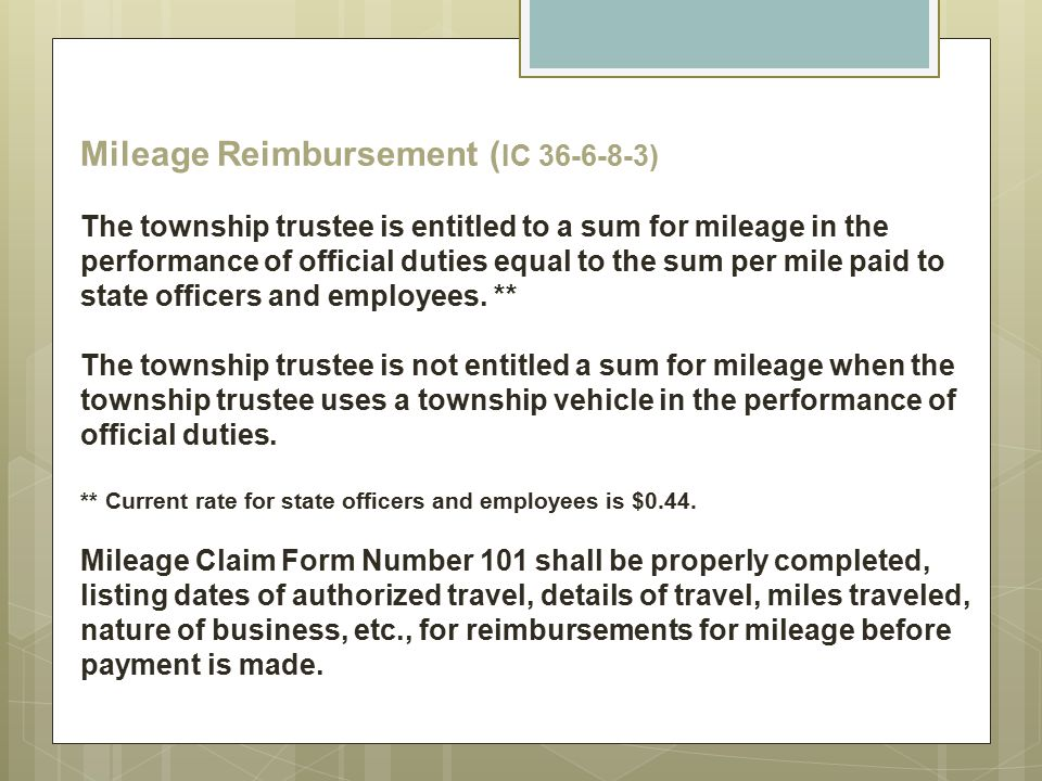 Mileage Reimbursement (IC 36-6-8-3) The township trustee is entitled to a sum for mileage in the performance of official duties equal to the sum per mile paid to state officers and employees.