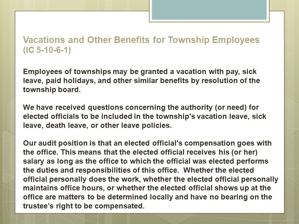 Vacations and Other Benefits for Township Employees (IC 5-10-6-1) Employees of townships may be granted a vacation with pay, sick leave, paid holidays, and other similar benefits by resolution of the township board.