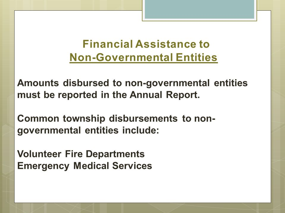 Financial Assistance to Non-Governmental Entities Amounts disbursed to non-governmental entities must be reported in the Annual Report.