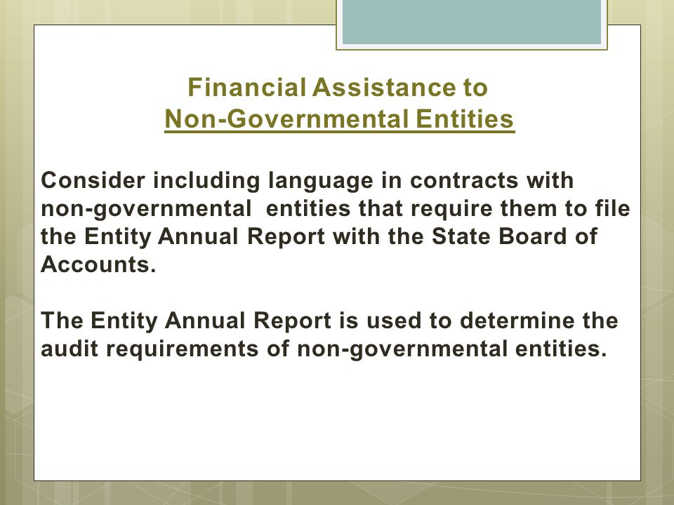 Financial Assistance to Non-Governmental Entities Consider including language in contracts with non-governmental entities that require them to file the Entity Annual Report with the State Board of Accounts.