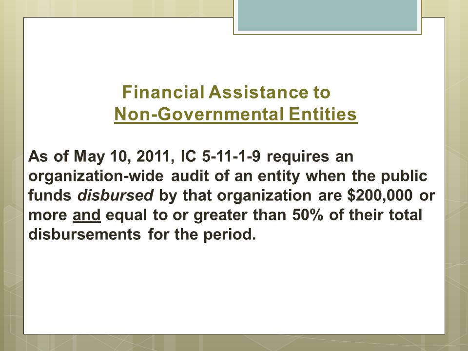 Financial Assistance to Non-Governmental Entities As of May 10, 2011, IC 5-11-1-9 requires an organization-wide audit of an entity when the public funds disbursed by that organization are $200,000 or more and equal to or greater than 50% of their total disbursements for the period.