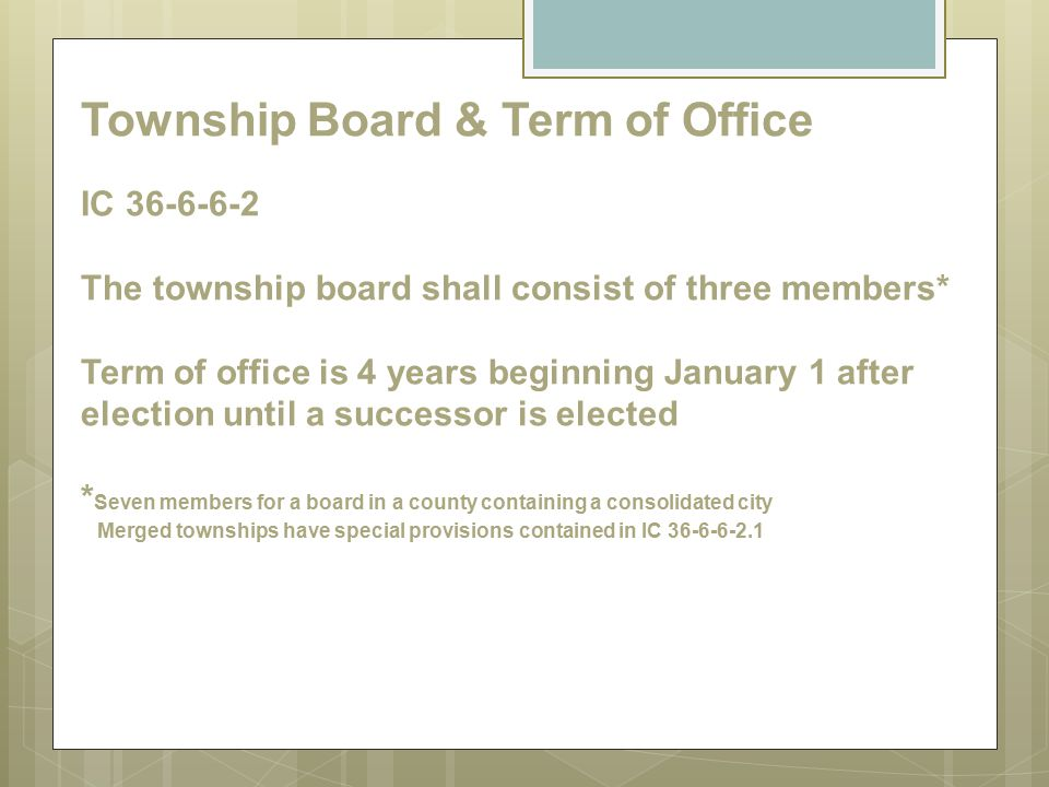 Township Board & Term of Office IC 36-6-6-2 The township board shall consist of three members* Term of office is 4 years beginning January 1 after election until a successor is elected *Seven members for a board in a county containing a consolidated city Merged townships have special provisions contained in IC 36-6-6-2.1