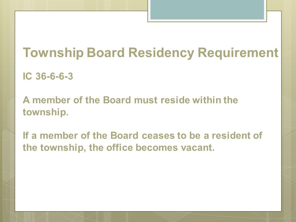 Township Board Residency Requirement IC 36-6-6-3 A member of the Board must reside within the township.