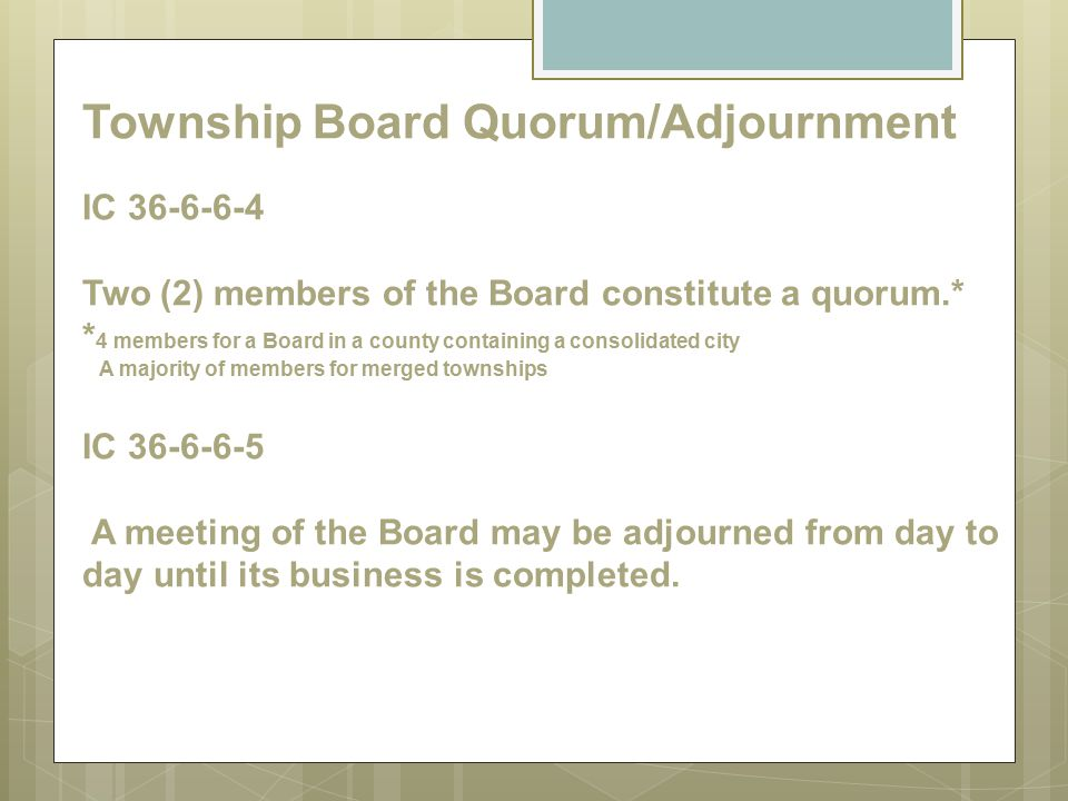 Township Board Quorum/Adjournment IC 36-6-6-4 Two (2) members of the Board constitute a quorum.* *4 members for a Board in a county containing a consolidated city A majority of members for merged townships IC 36-6-6-5 A meeting of the Board may be adjourned from day to day until its business is completed.