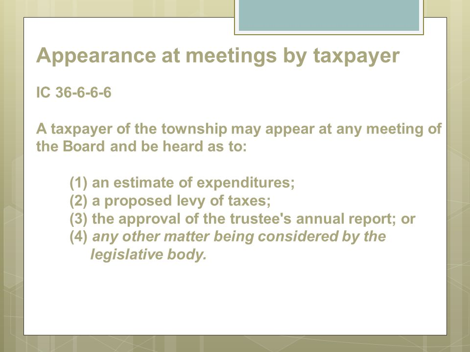 Appearance at meetings by taxpayer IC 36-6-6-6 A taxpayer of the township may appear at any meeting of the Board and be heard as to: (1) an estimate of expenditures; (2) a proposed levy of taxes; (3) the approval of the trustee s annual report; or (4) any other matter being considered by the legislative body.