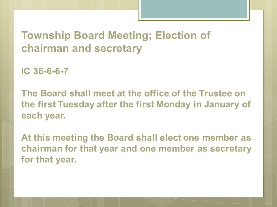Township Board Meeting; Election of chairman and secretary IC 36-6-6-7 The Board shall meet at the office of the Trustee on the first Tuesday after the first Monday in January of each year.