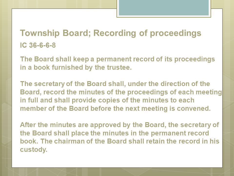 Township Board; Recording of proceedings IC 36-6-6-8 The Board shall keep a permanent record of its proceedings in a book furnished by the trustee.