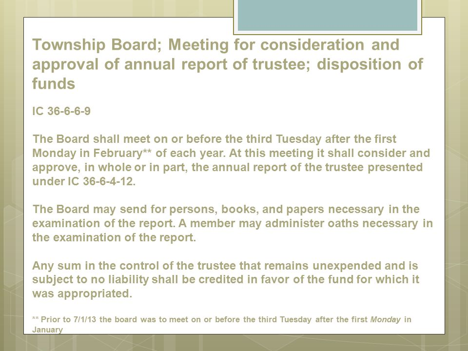Township Board; Meeting for consideration and approval of annual report of trustee; disposition of funds IC 36-6-6-9 The Board shall meet on or before the third Tuesday after the first Monday in February** of each year.