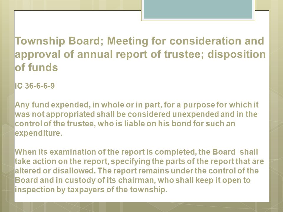 Township Board; Meeting for consideration and approval of annual report of trustee; disposition of funds IC 36-6-6-9 Any fund expended, in whole or in part, for a purpose for which it was not appropriated shall be considered unexpended and in the control of the trustee, who is liable on his bond for such an expenditure.