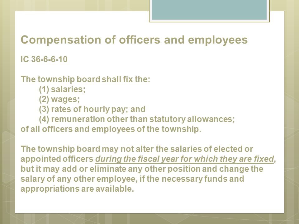 Compensation of officers and employees IC 36-6-6-10 The township board shall fix the: (1) salaries; (2) wages; (3) rates of hourly pay; and (4) remuneration other than statutory allowances; of all officers and employees of the township.
