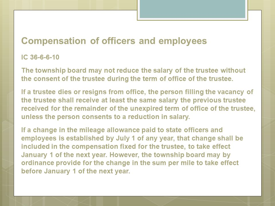Compensation of officers and employees IC 36-6-6-10 The township board may not reduce the salary of the trustee without the consent of the trustee during the term of office of the trustee.