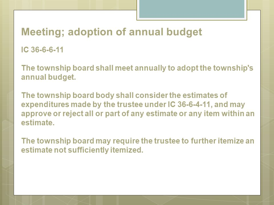 Meeting; adoption of annual budget IC 36-6-6-11 The township board shall meet annually to adopt the township s annual budget.