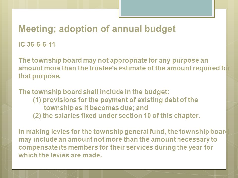 Meeting; adoption of annual budget IC 36-6-6-11 The township board may not appropriate for any purpose an amount more than the trustee s estimate of the amount required for that purpose.