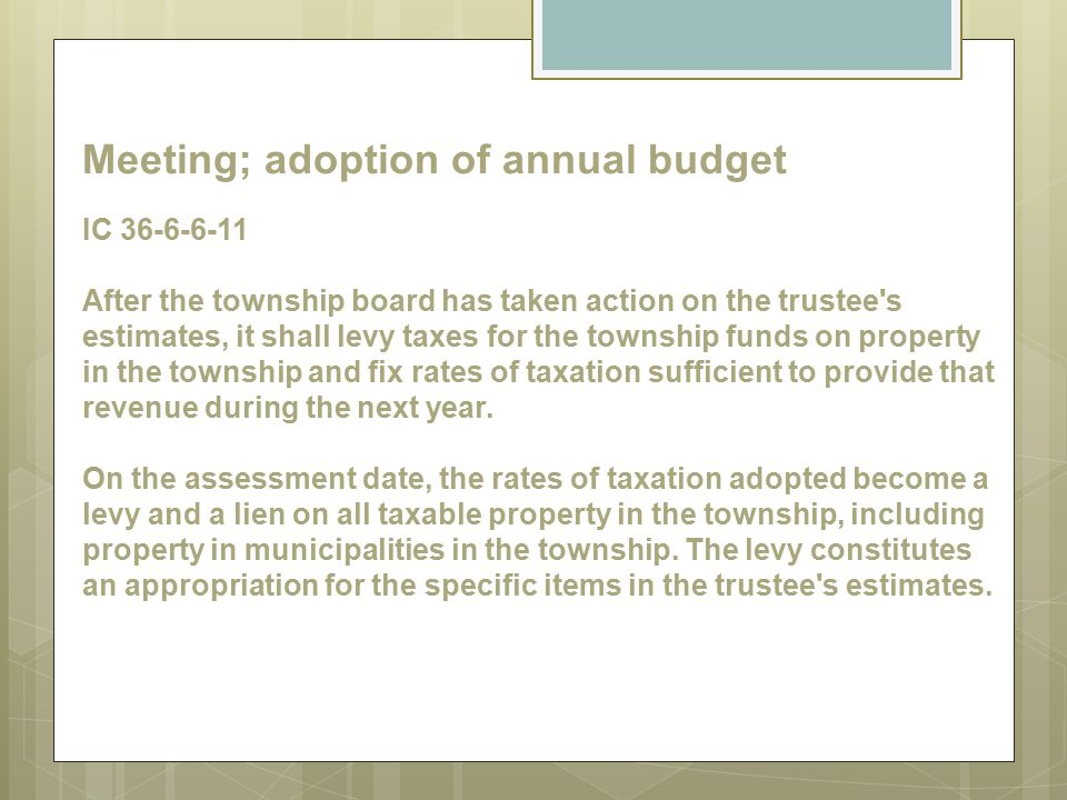 Meeting; adoption of annual budget IC 36-6-6-11 After the township board has taken action on the trustee s estimates, it shall levy taxes for the township funds on property in the township and fix rates of taxation sufficient to provide that revenue during the next year.