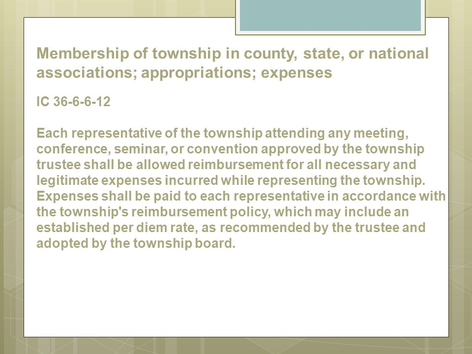 Membership of township in county, state, or national associations; appropriations; expenses IC 36-6-6-12 Each representative of the township attending any meeting, conference, seminar, or convention approved by the township trustee shall be allowed reimbursement for all necessary and legitimate expenses incurred while representing the township.
