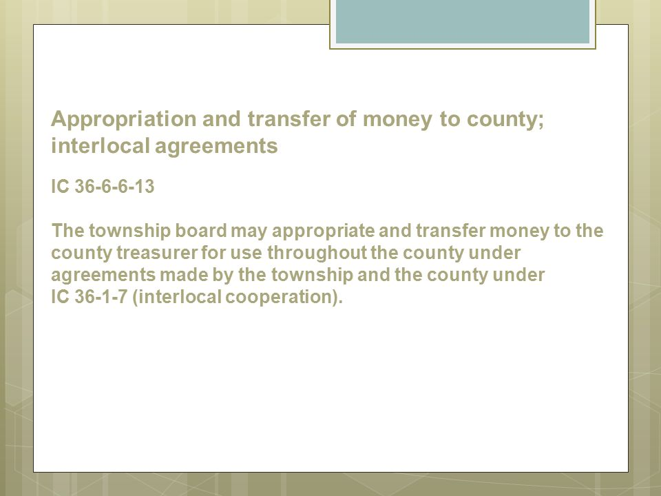 Appropriation and transfer of money to county; interlocal agreements IC 36-6-6-13 The township board may appropriate and transfer money to the county treasurer for use throughout the county under agreements made by the township and the county under IC 36-1-7 (interlocal cooperation).