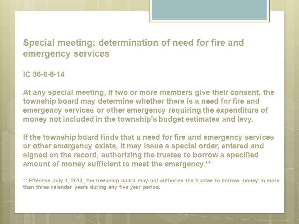 Special meeting; determination of need for fire and emergency services IC 36-6-6-14 At any special meeting, if two or more members give their consent, the township board may determine whether there is a need for fire and emergency services or other emergency requiring the expenditure of money not included in the township s budget estimates and levy.