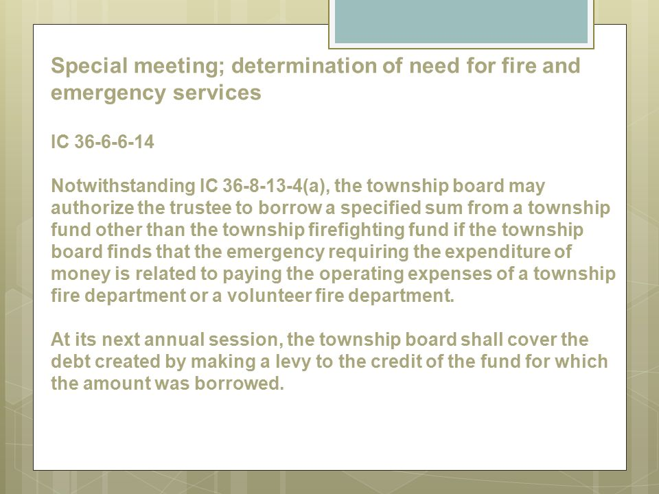 Special meeting; determination of need for fire and emergency services IC 36-6-6-14 Notwithstanding IC 36-8-13-4(a), the township board may authorize the trustee to borrow a specified sum from a township fund other than the township firefighting fund if the township board finds that the emergency requiring the expenditure of money is related to paying the operating expenses of a township fire department or a volunteer fire department.
