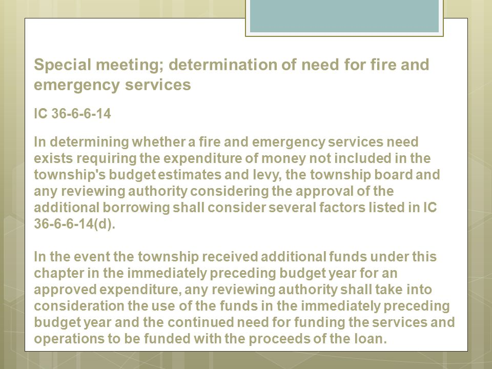 Special meeting; determination of need for fire and emergency services IC 36-6-6-14 In determining whether a fire and emergency services need exists requiring the expenditure of money not included in the township s budget estimates and levy, the township board and any reviewing authority considering the approval of the additional borrowing shall consider several factors listed in IC 36-6-6-14(d).