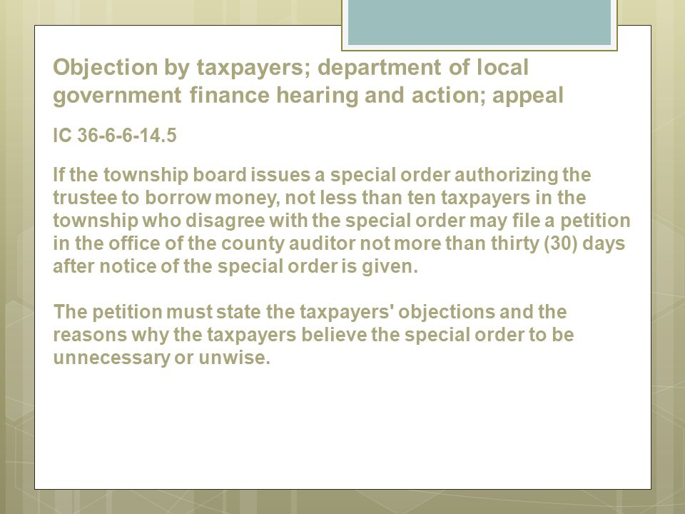 Objection by taxpayers; department of local government finance hearing and action; appeal IC 36-6-6-14.5 If the township board issues a special order authorizing the trustee to borrow money, not less than ten taxpayers in the township who disagree with the special order may file a petition in the office of the county auditor not more than thirty (30) days after notice of the special order is given.