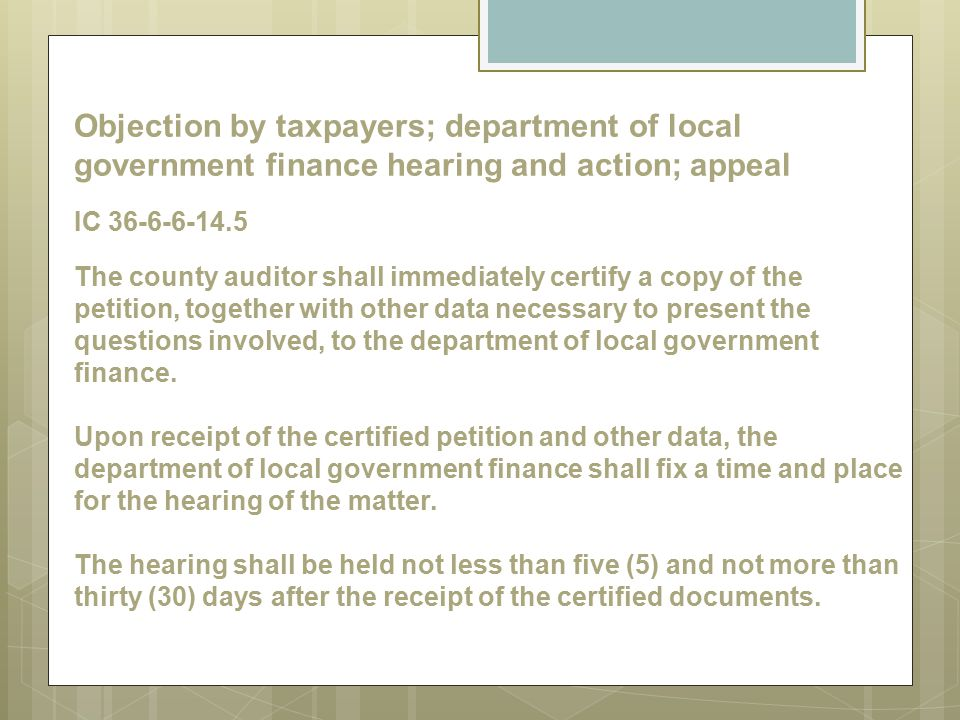 Objection by taxpayers; department of local government finance hearing and action; appeal IC 36-6-6-14.5 The county auditor shall immediately certify a copy of the petition, together with other data necessary to present the questions involved, to the department of local government finance.