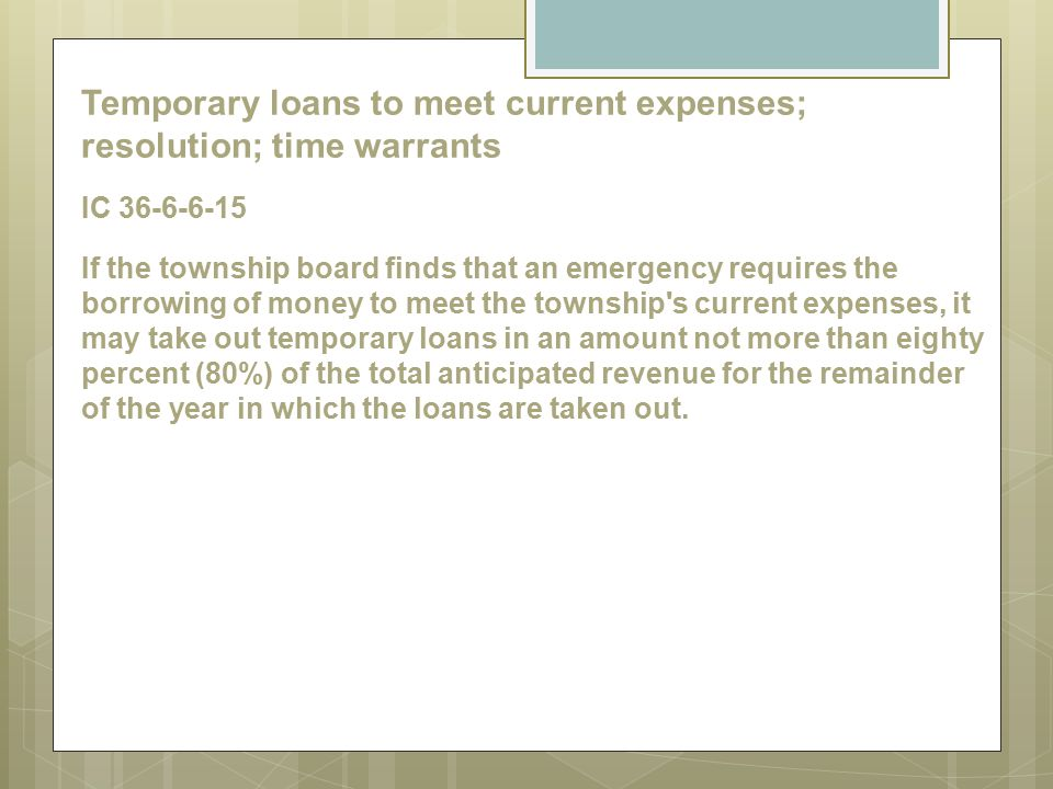 Temporary loans to meet current expenses; resolution; time warrants IC 36-6-6-15 If the township board finds that an emergency requires the borrowing of money to meet the township s current expenses, it may take out temporary loans in an amount not more than eighty percent (80%) of the total anticipated revenue for the remainder of the year in which the loans are taken out.