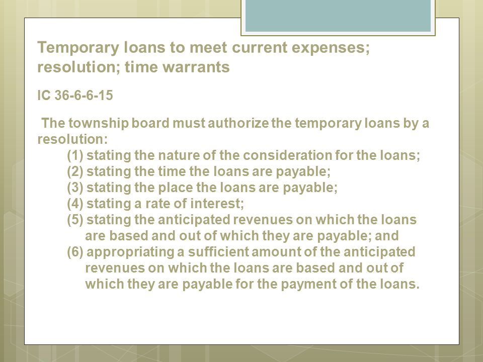 Temporary loans to meet current expenses; resolution; time warrants IC 36-6-6-15 The township board must authorize the temporary loans by a resolution: (1) stating the nature of the consideration for the loans; (2) stating the time the loans are payable; (3) stating the place the loans are payable; (4) stating a rate of interest; (5) stating the anticipated revenues on which the loans are based and out of which they are payable; and (6) appropriating a sufficient amount of the anticipated revenues on which the loans are based and out of which they are payable for the payment of the loans.