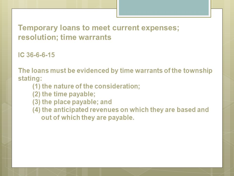 Temporary loans to meet current expenses; resolution; time warrants IC 36-6-6-15 The loans must be evidenced by time warrants of the township stating: (1) the nature of the consideration; (2) the time payable; (3) the place payable; and (4) the anticipated revenues on which they are based and out of which they are payable.