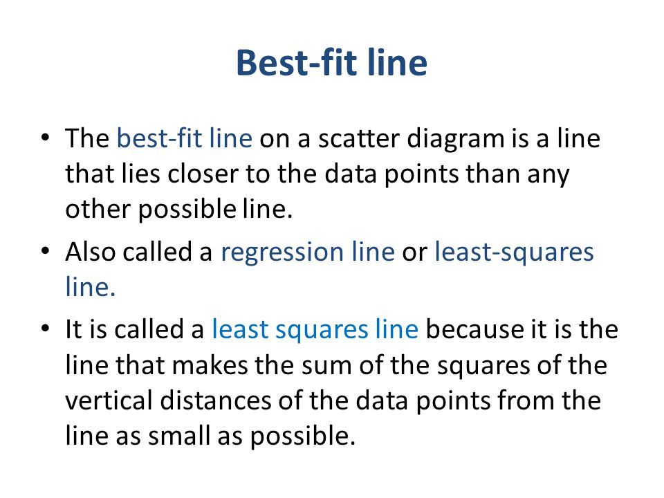 Best-fit line The best-fit line on a scatter diagram is a line that lies closer to the data points than any other possible line.