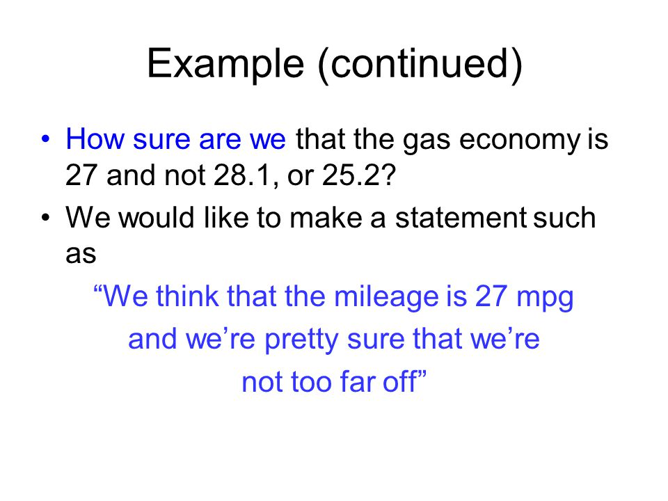 Example (continued) How sure are we that the gas economy is 27 and not 28.1, or 25.2 We would like to make a statement such as.