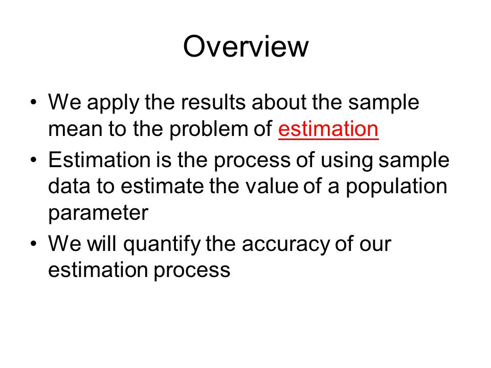 Overview We apply the results about the sample mean to the problem of estimation.