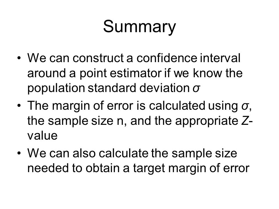 Summary We can construct a confidence interval around a point estimator if we know the population standard deviation σ.
